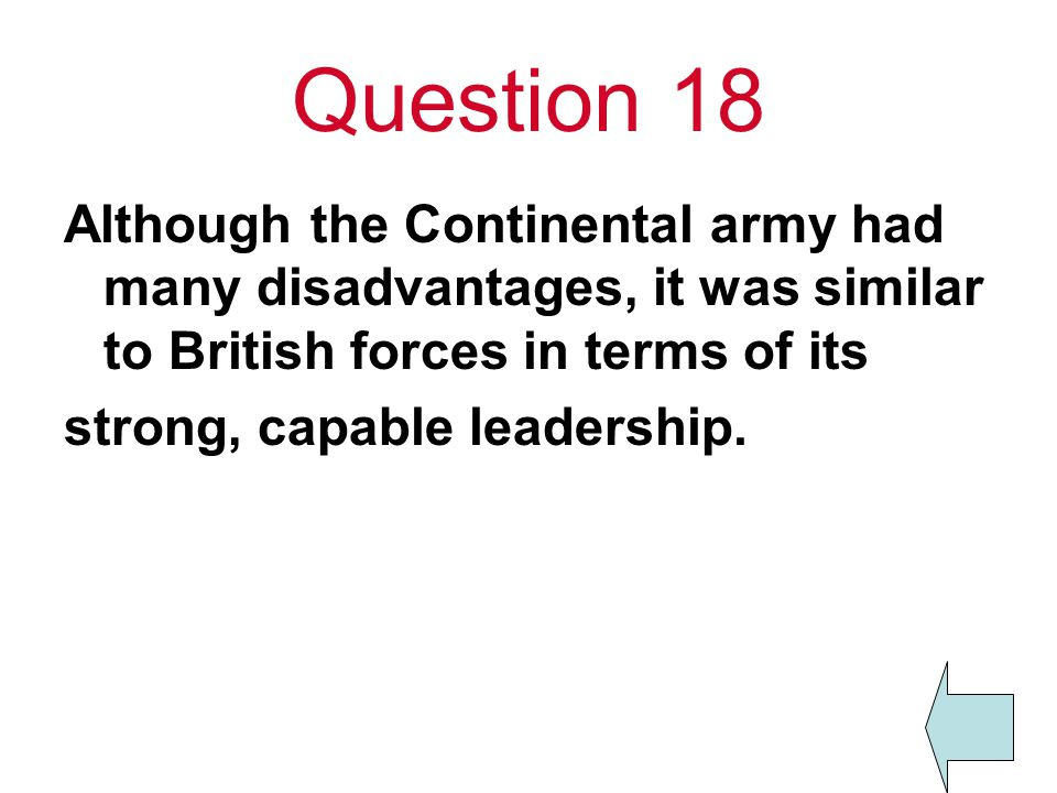 Question 18 Although the Continental army had many disadvantages, it was similar to British forces in terms of its.