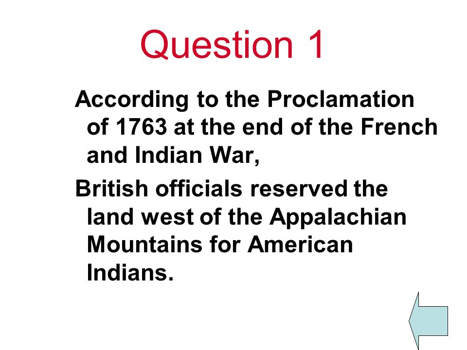 Question 1 According to the Proclamation of 1763 at the end of the French and Indian War,