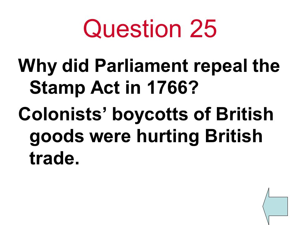 Question 25 Why did Parliament repeal the Stamp Act in 1766