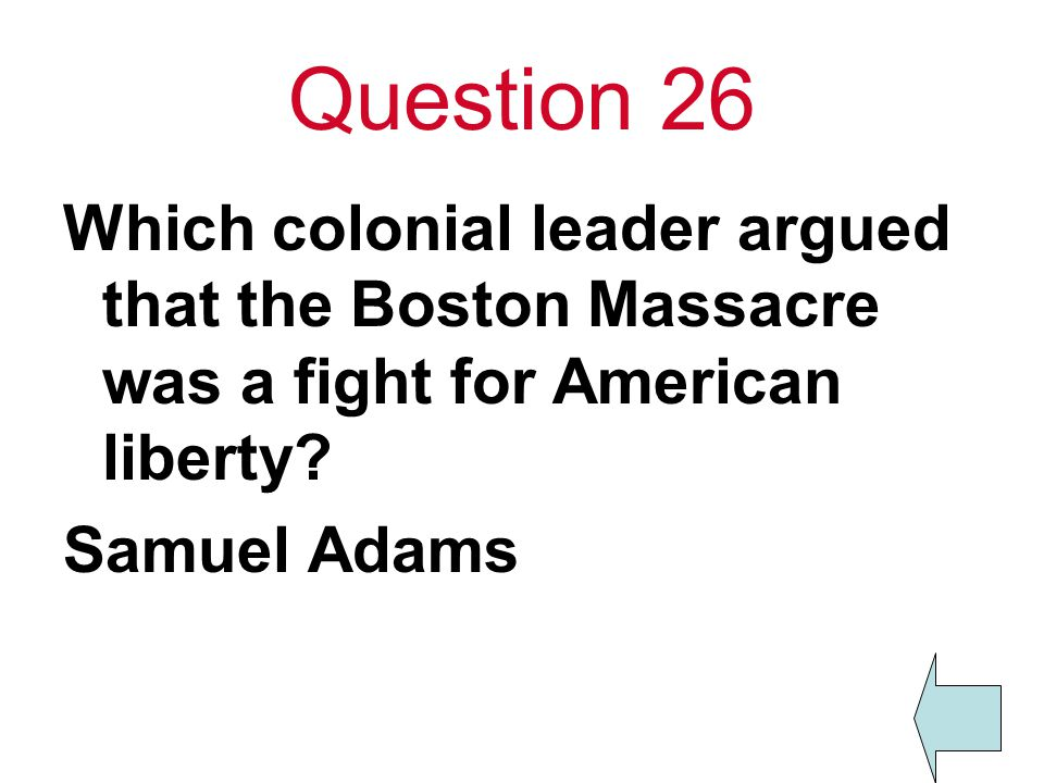 Question 26 Which colonial leader argued that the Boston Massacre was a fight for American liberty