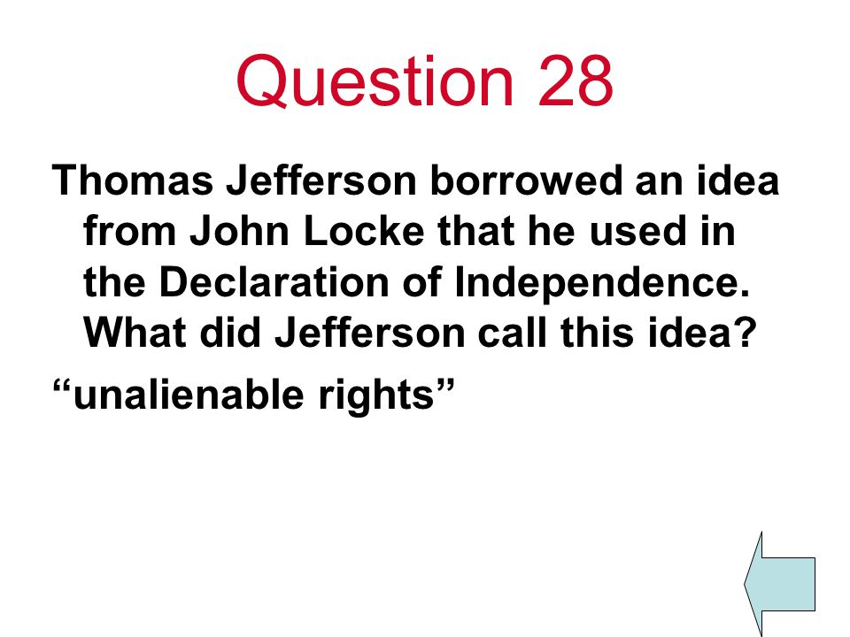 Question 28 Thomas Jefferson borrowed an idea from John Locke that he used in the Declaration of Independence. What did Jefferson call this idea
