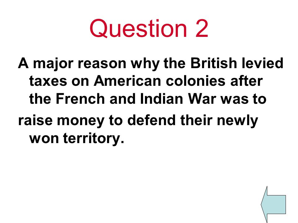 Question 2 A major reason why the British levied taxes on American colonies after the French and Indian War was to.