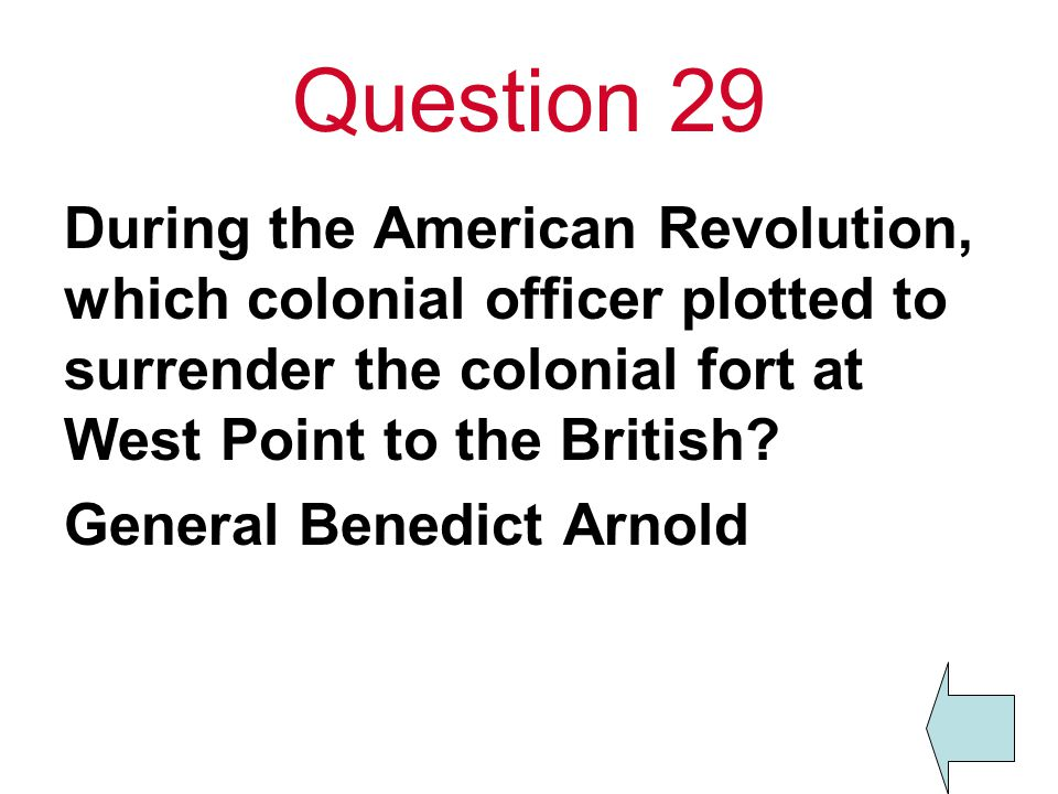 Question 29 During the American Revolution, which colonial officer plotted to surrender the colonial fort at West Point to the British