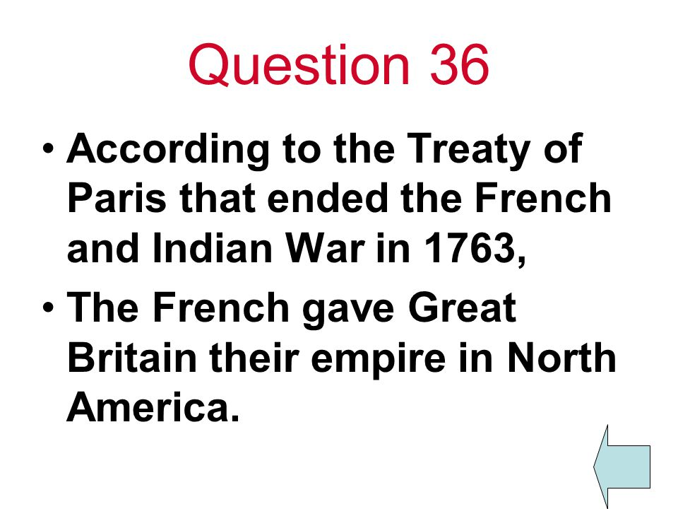 Question 36 According to the Treaty of Paris that ended the French and Indian War in 1763,