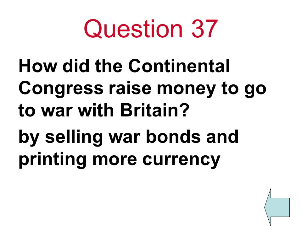 Question 37 How did the Continental Congress raise money to go to war with Britain.