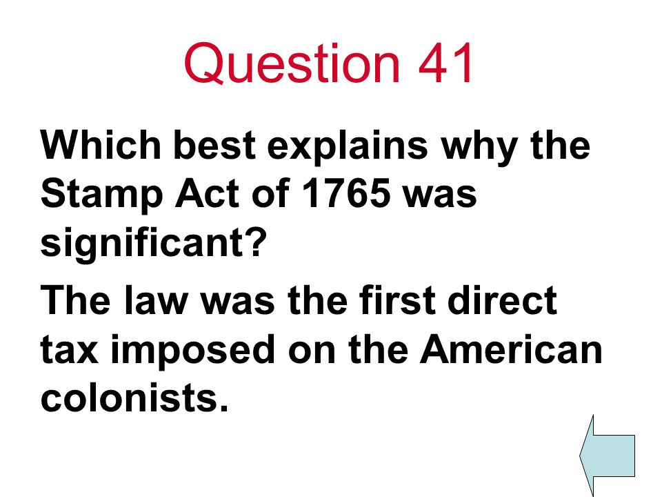 Question 41 Which best explains why the Stamp Act of 1765 was significant.