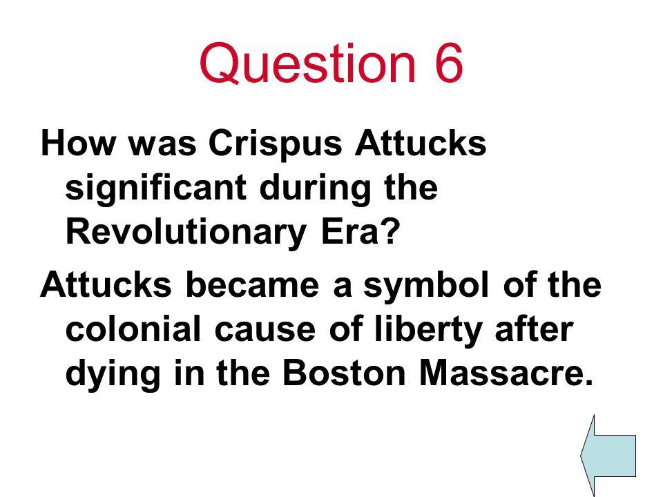 Question 6 How was Crispus Attucks significant during the Revolutionary Era