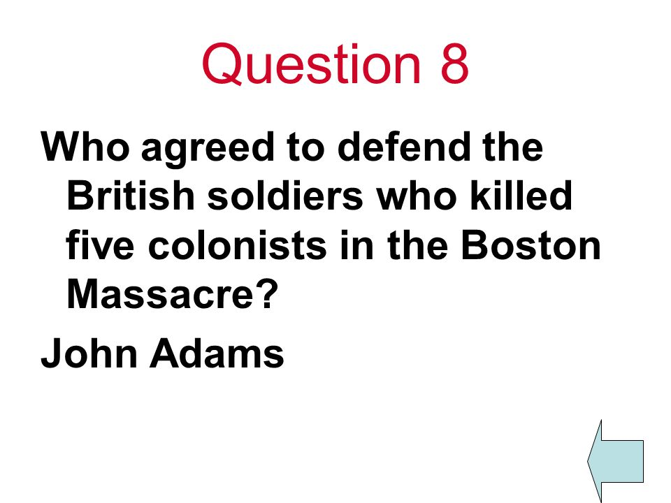 Question 8 Who agreed to defend the British soldiers who killed five colonists in the Boston Massacre