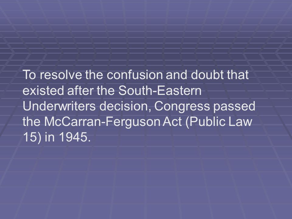 To resolve the confusion and doubt that existed after the South-Eastern Underwriters decision, Congress passed the McCarran-Ferguson Act (Public Law 15) in 1945.