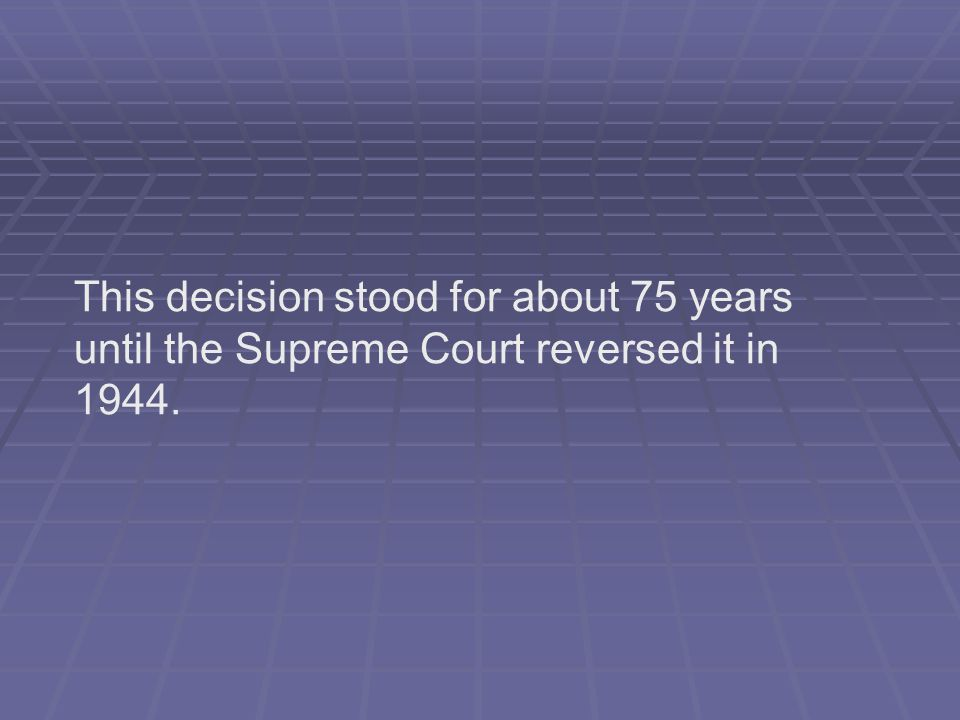This decision stood for about 75 years until the Supreme Court reversed it in 1944.