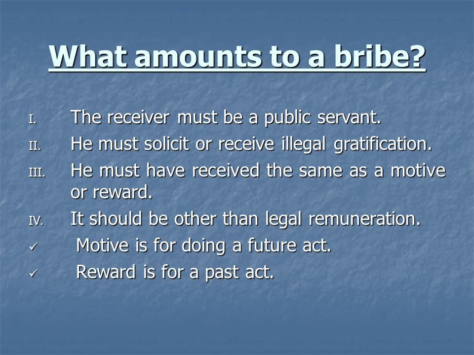 What amounts to a bribe The receiver must be a public servant.