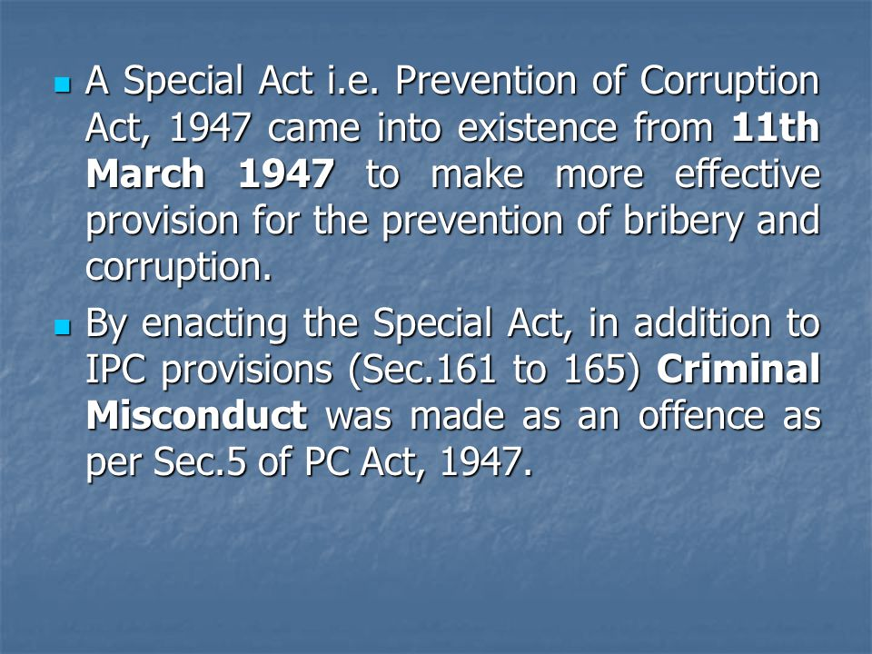 A Special Act i.e. Prevention of Corruption Act, 1947 came into existence from 11th March 1947 to make more effective provision for the prevention of bribery and corruption.