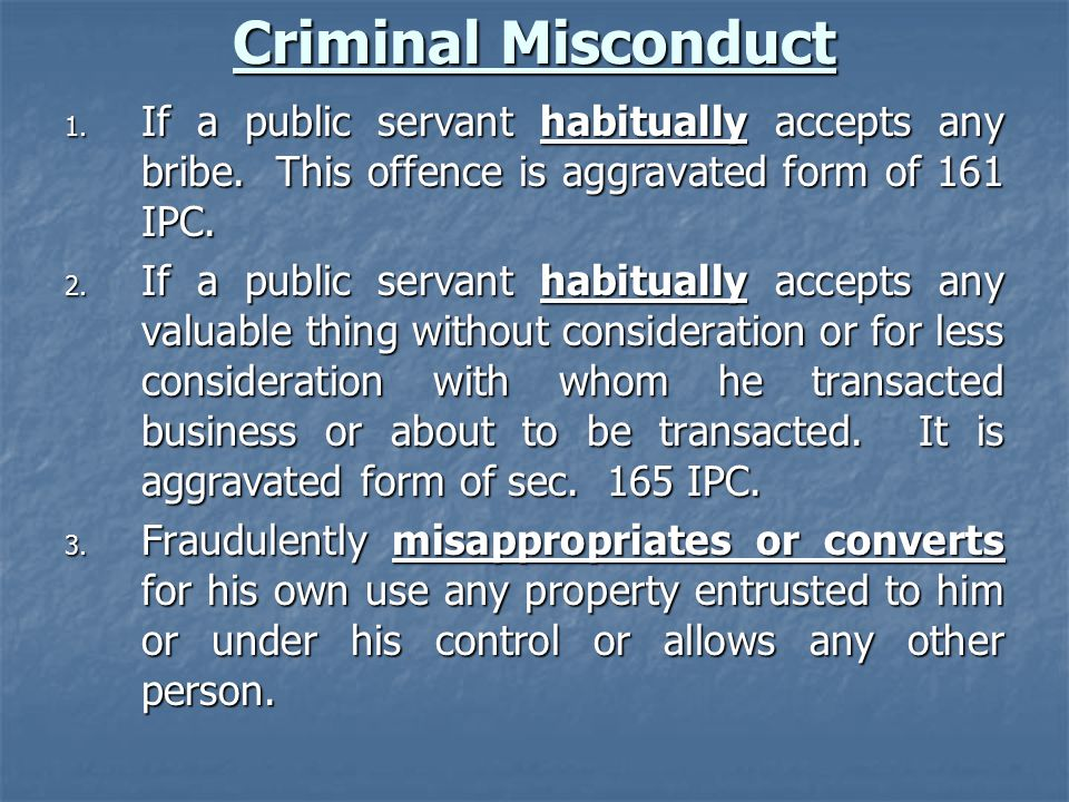 Criminal Misconduct If a public servant habitually accepts any bribe. This offence is aggravated form of 161 IPC.