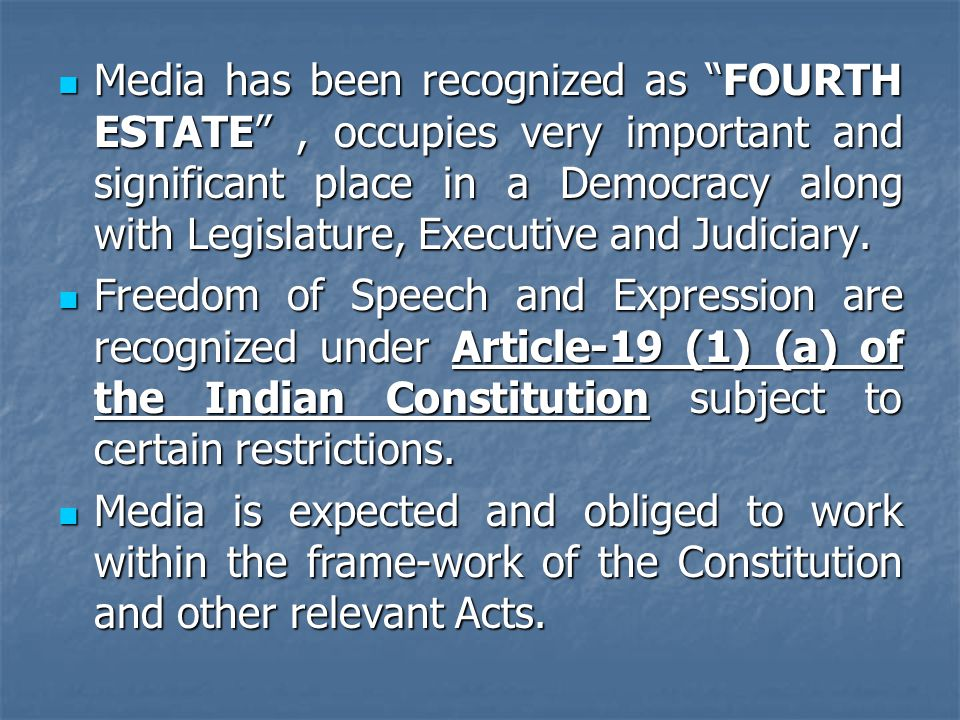 Media has been recognized as FOURTH ESTATE , occupies very important and significant place in a Democracy along with Legislature, Executive and Judiciary.