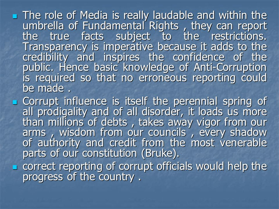 The role of Media is really laudable and within the umbrella of Fundamental Rights , they can report the true facts subject to the restrictions. Transparency is imperative because it adds to the credibility and inspires the confidence of the public. Hence basic knowledge of Anti-Corruption is required so that no erroneous reporting could be made .