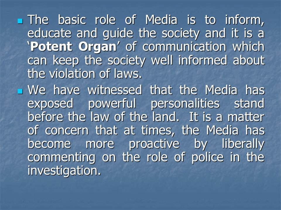 The basic role of Media is to inform, educate and guide the society and it is a 'Potent Organ' of communication which can keep the society well informed about the violation of laws.