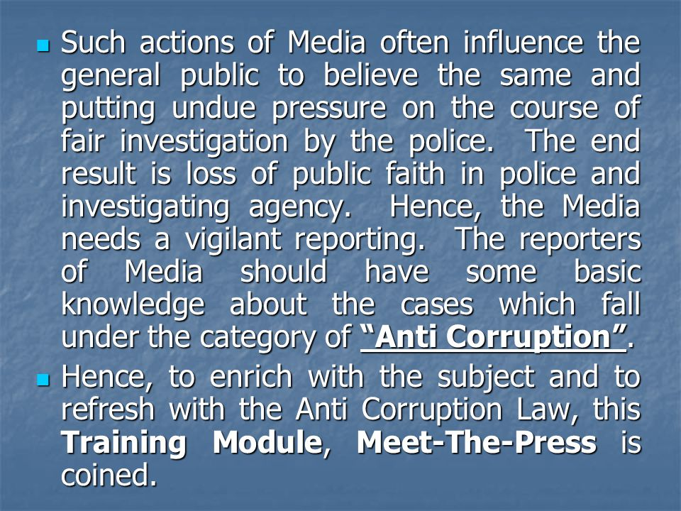 Such actions of Media often influence the general public to believe the same and putting undue pressure on the course of fair investigation by the police. The end result is loss of public faith in police and investigating agency. Hence, the Media needs a vigilant reporting. The reporters of Media should have some basic knowledge about the cases which fall under the category of Anti Corruption .