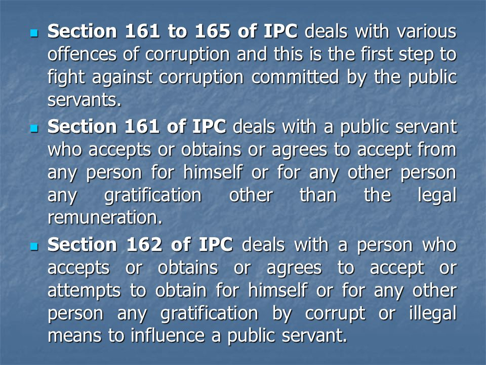 Section 161 to 165 of IPC deals with various offences of corruption and this is the first step to fight against corruption committed by the public servants.