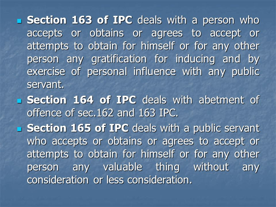 Section 163 of IPC deals with a person who accepts or obtains or agrees to accept or attempts to obtain for himself or for any other person any gratification for inducing and by exercise of personal influence with any public servant.