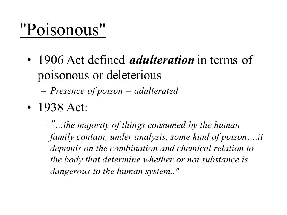 Poisonous 1906 Act defined adulteration in terms of poisonous or deleterious. Presence of poison = adulterated.
