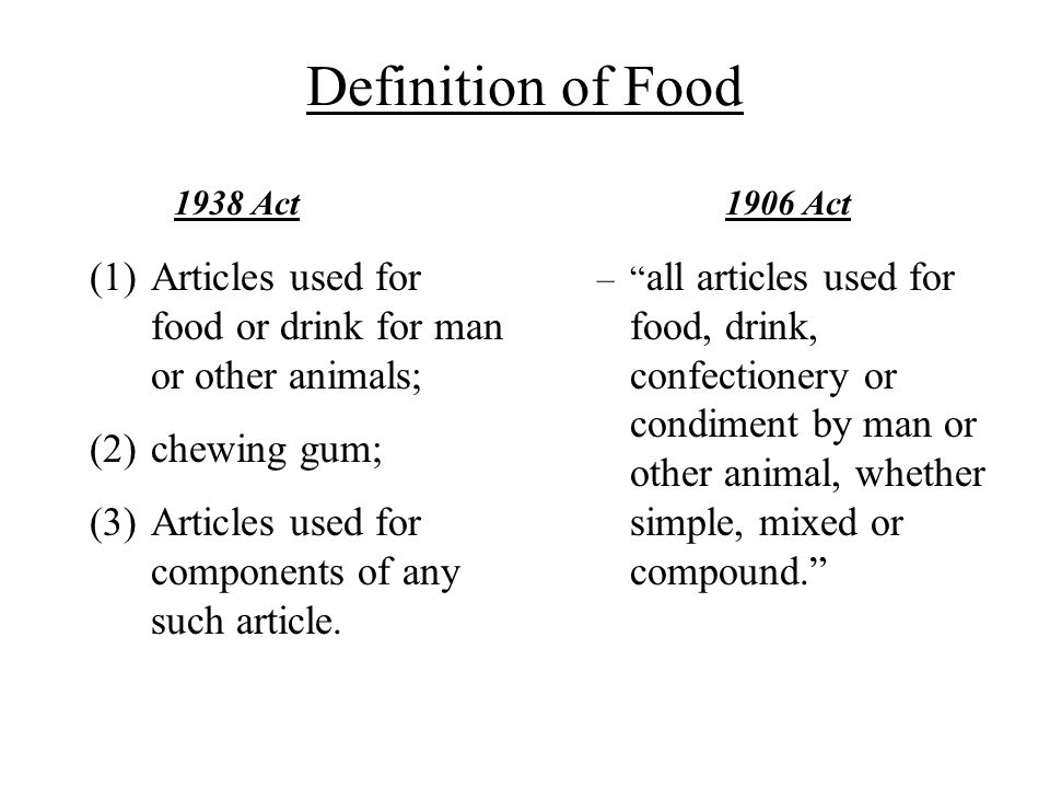 Definition of Food 1938 Act. 1906 Act. Articles used for food or drink for man or other animals; chewing gum;