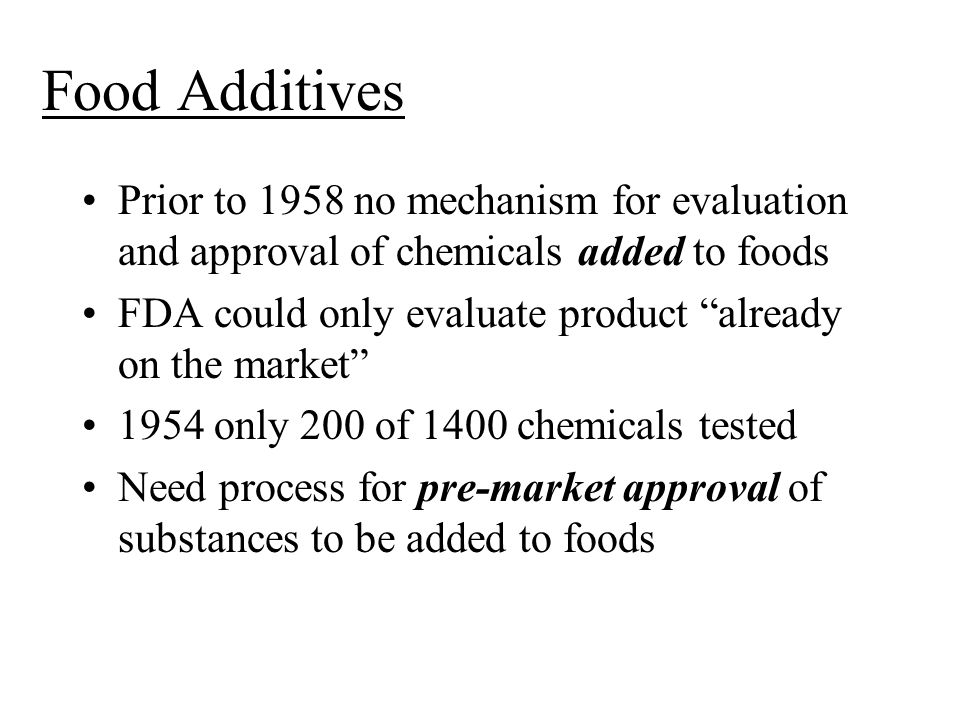 Food Additives Prior to 1958 no mechanism for evaluation and approval of chemicals added to foods.