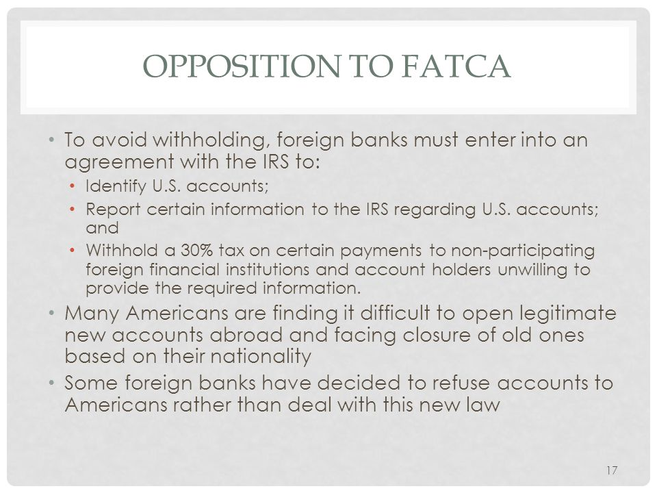 Opposition to Fatca To avoid withholding, foreign banks must enter into an agreement with the IRS to: