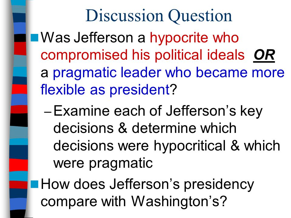Discussion Question Was Jefferson a hypocrite who compromised his political ideals OR a pragmatic leader who became more flexible as president