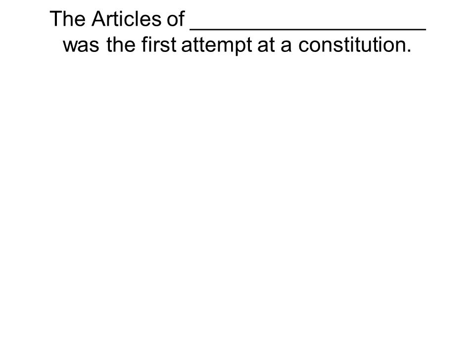 The Articles of ____________________ was the first attempt at a constitution.