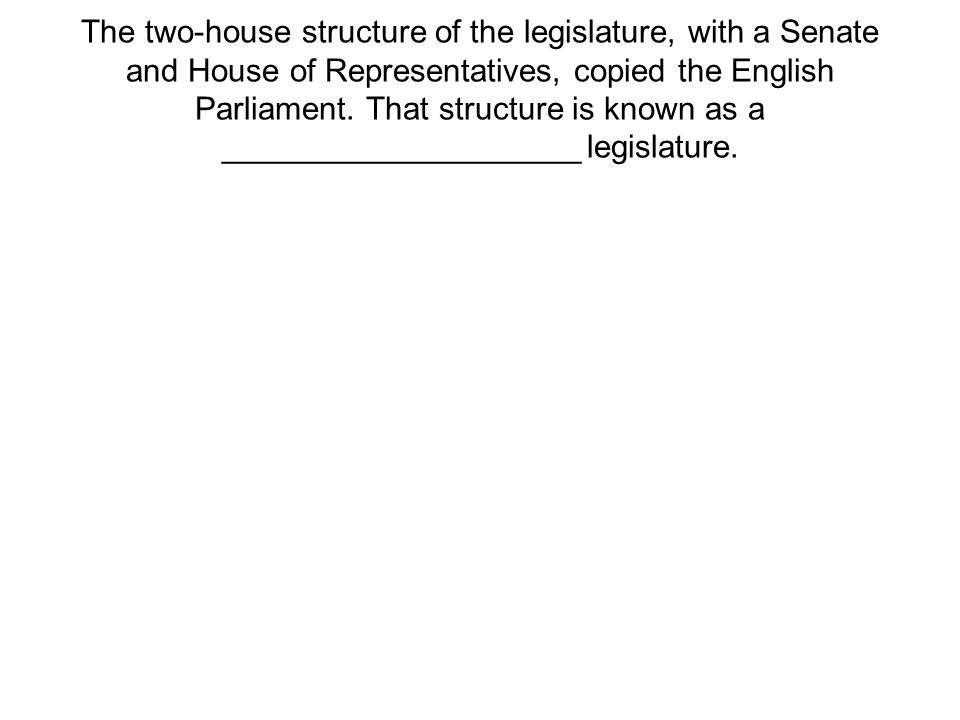The two-house structure of the legislature, with a Senate and House of Representatives, copied the English Parliament.