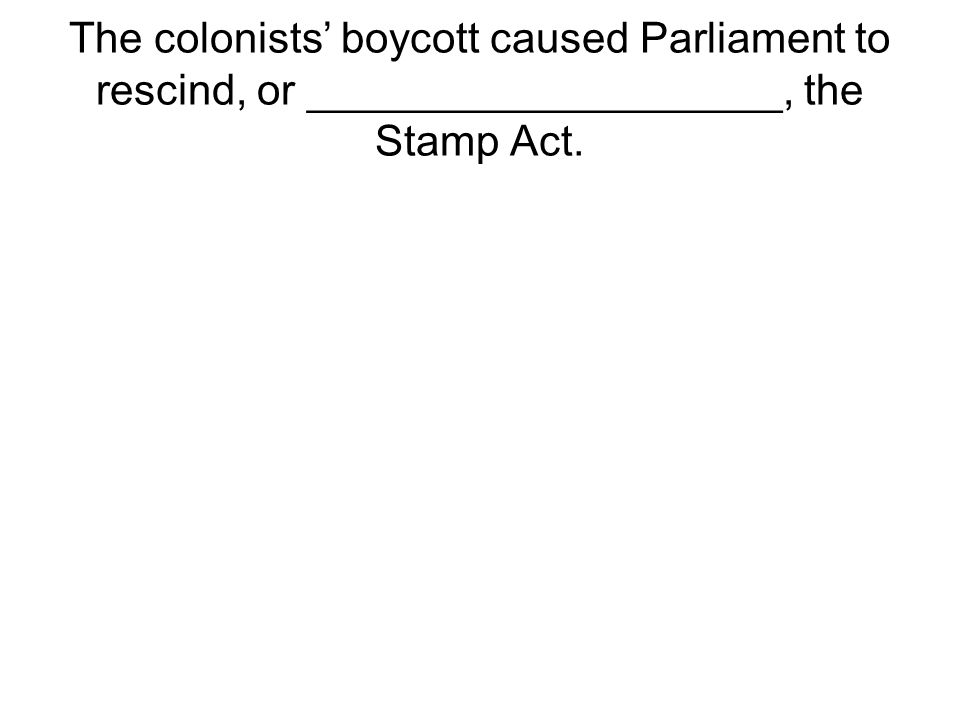 The colonists' boycott caused Parliament to rescind, or ____________________, the Stamp Act.