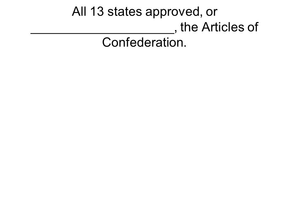 All 13 states approved, or ____________________, the Articles of Confederation.