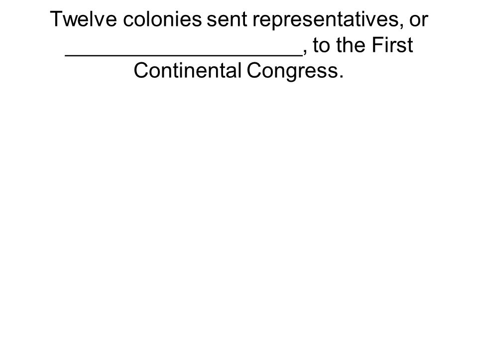 Twelve colonies sent representatives, or ____________________, to the First Continental Congress.