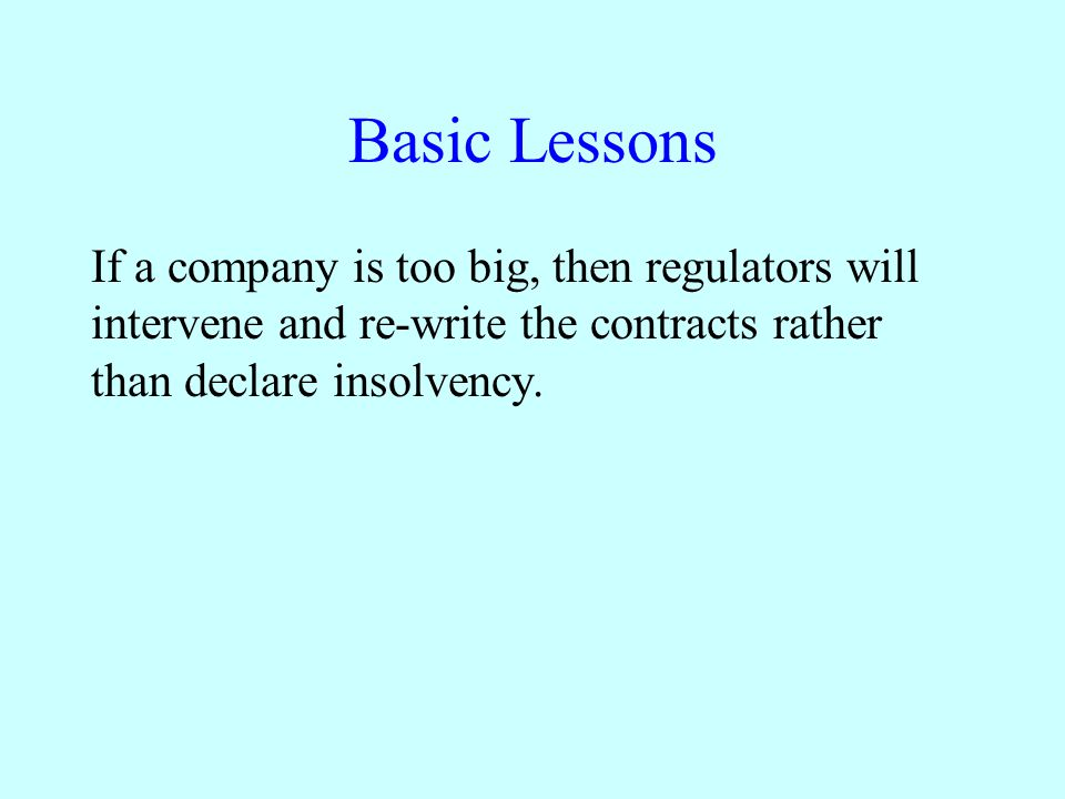 Basic Lessons If a company is too big, then regulators will intervene and re-write the contracts rather than declare insolvency.