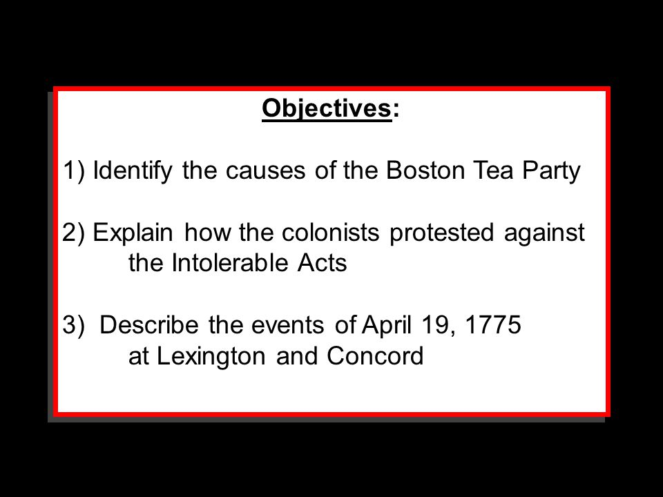 Objectives: 1) Identify the causes of the Boston Tea Party. 2) Explain how the colonists protested against the Intolerable Acts.