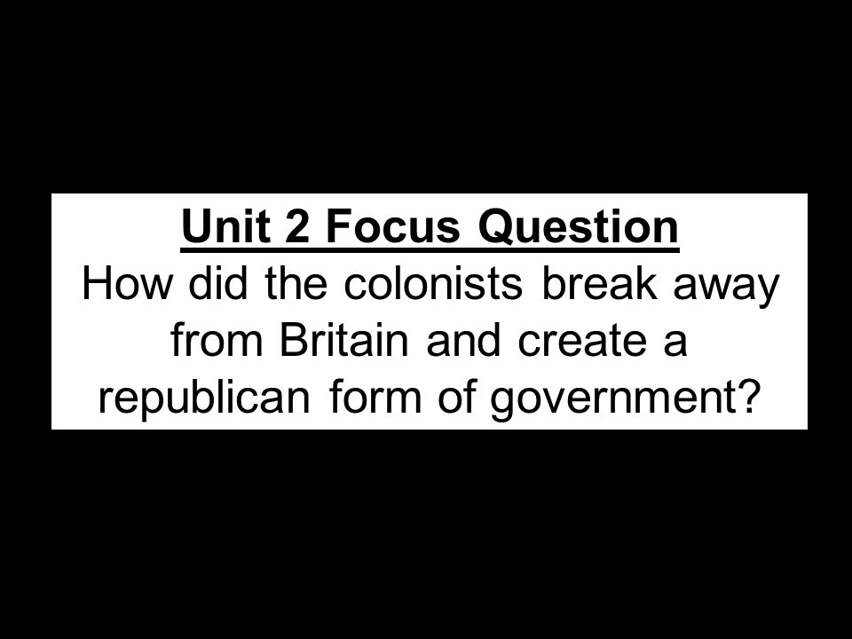 Unit 2 Focus Question How did the colonists break away from Britain and create a republican form of government