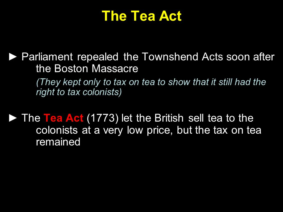 The Tea Act ► Parliament repealed the Townshend Acts soon after the Boston Massacre.