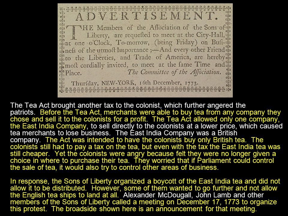 The Tea Act brought another tax to the colonist, which further angered the patriots. Before the Tea Act, merchants were able to buy tea from any company they chose and sell it to the colonists for a profit. The Tea Act allowed only one company, the East India Company, to sell directly to the colonists at a lower price, which caused tea merchants to lose business. The East India Company was a British company. The Act was intended to have the colonists buy only British tea. The colonists still had to pay a tax on the tea, but even with the tax the East India tea was still cheaper. Yet the colonists were angry because felt they were no longer given a choice in where to purchase their tea. They worried that if Parliament could control the sale of tea, it would also try to control other areas of business.