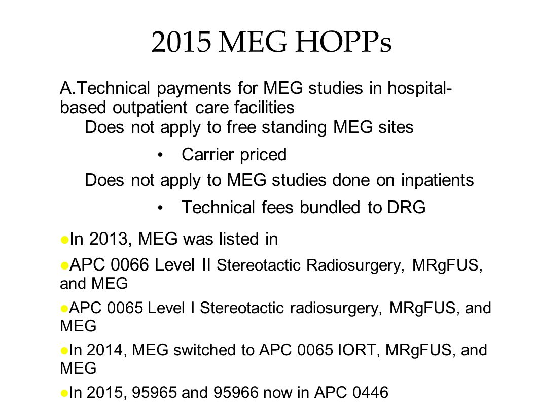 2015 MEG HOPPs Technical payments for MEG studies in hospital- based outpatient care facilities. Does not apply to free standing MEG sites.