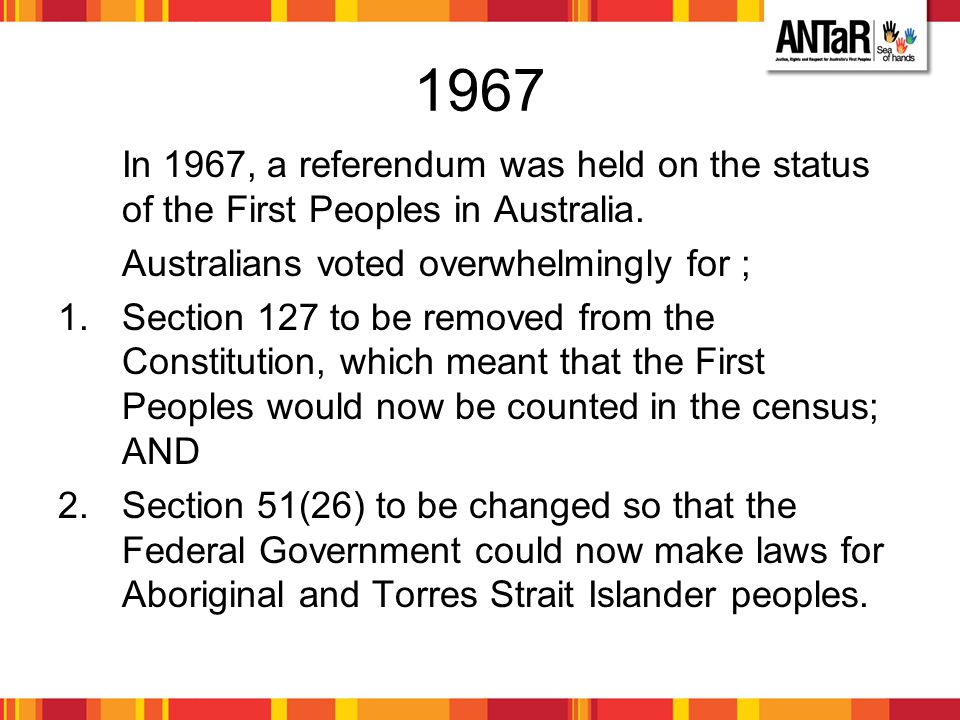 1967 In 1967, a referendum was held on the status of the First Peoples in Australia. Australians voted overwhelmingly for ;