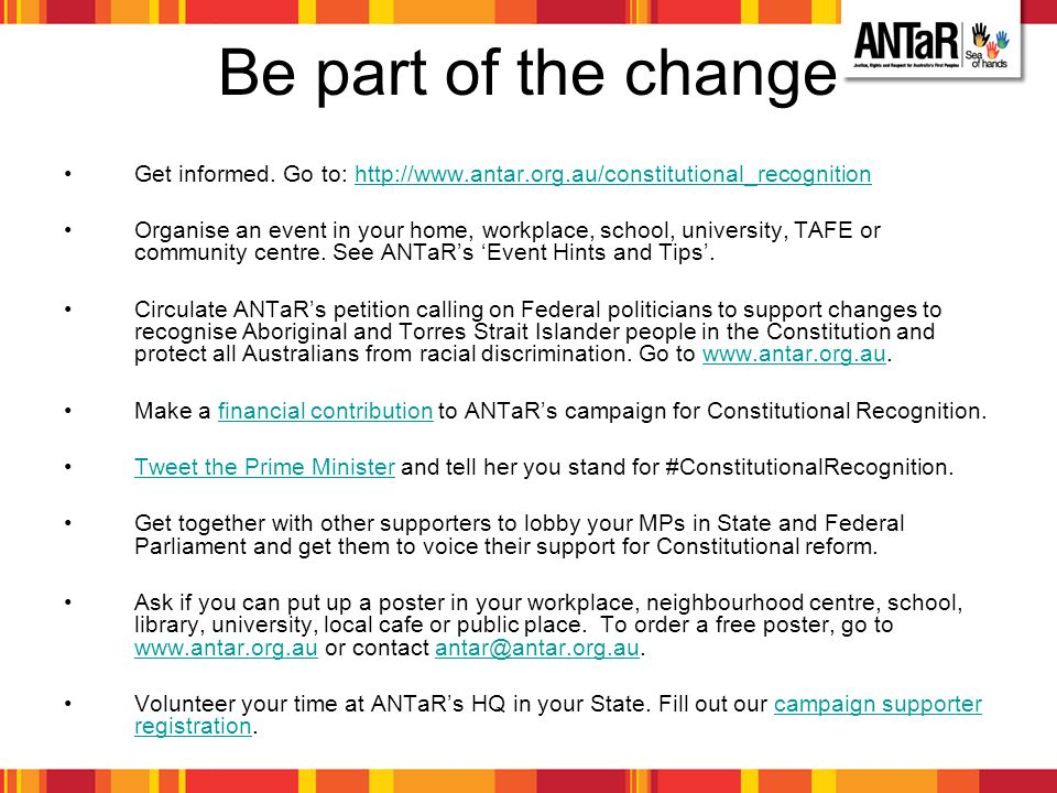 Be part of the change Get informed. Go to: http://www.antar.org.au/constitutional_recognition.