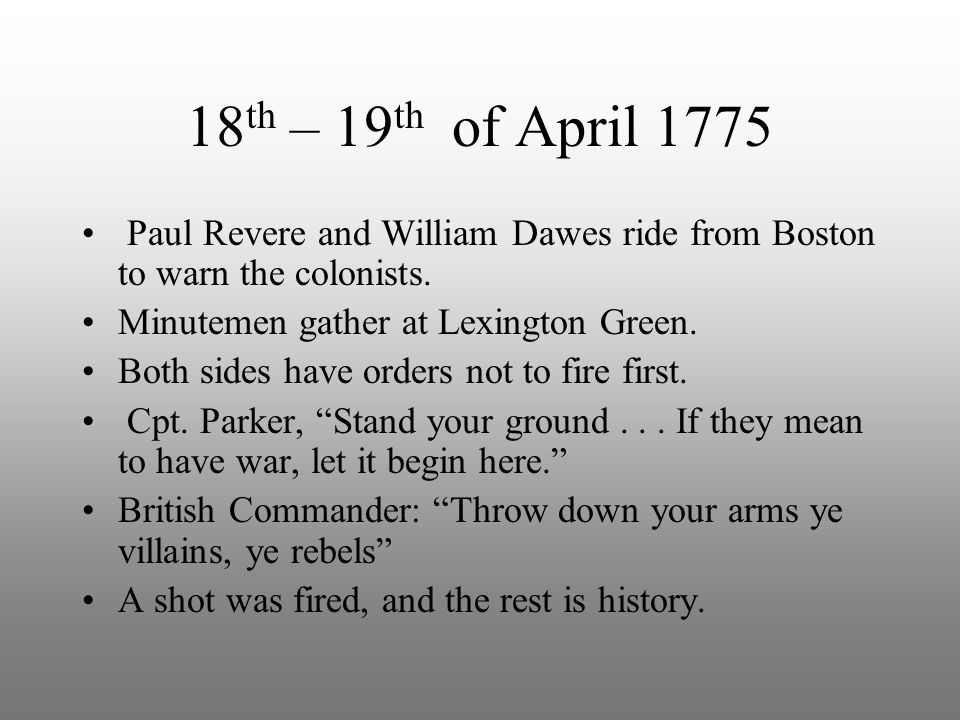 18th – 19th of April 1775 Paul Revere and William Dawes ride from Boston to warn the colonists. Minutemen gather at Lexington Green.