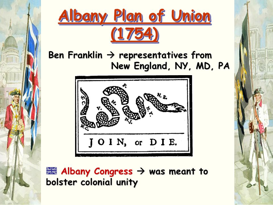 Albany Plan of Union (1754) Ben Franklin  representatives from New England, NY, MD, PA.