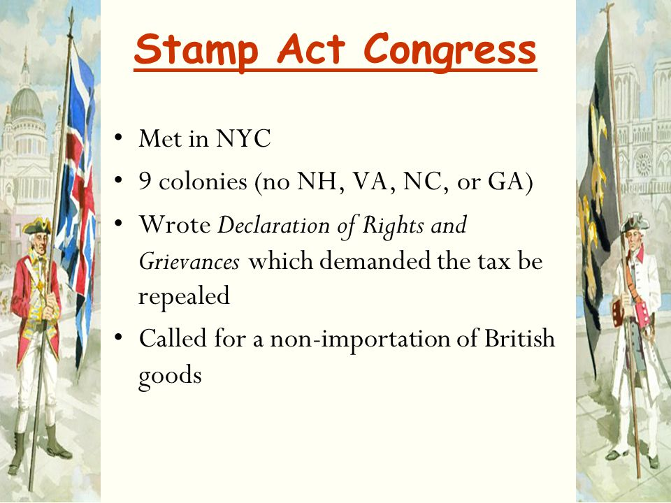 Stamp Act Congress Met in NYC 9 colonies (no NH, VA, NC, or GA)