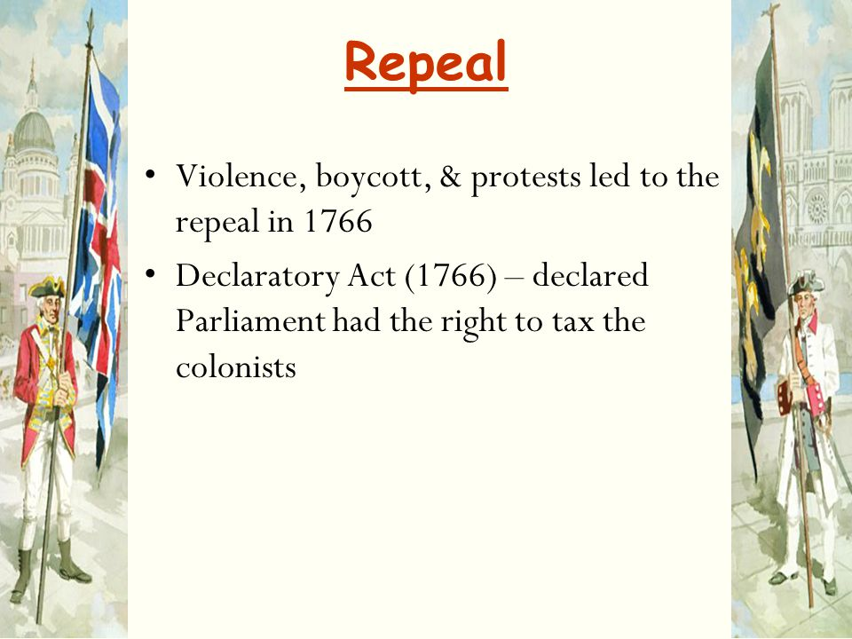 Repeal Violence, boycott, & protests led to the repeal in 1766