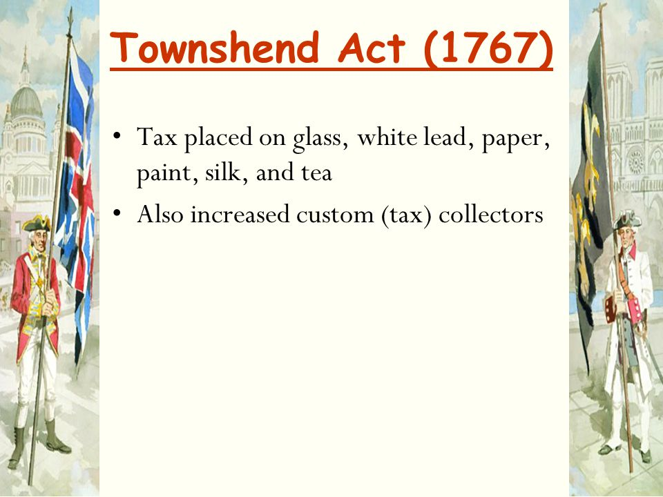 Townshend Act (1767) Tax placed on glass, white lead, paper, paint, silk, and tea.