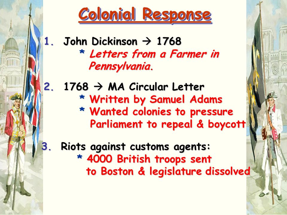 Colonial Response 1. John Dickinson  1768 * Letters from a Farmer in Pennsylvania.