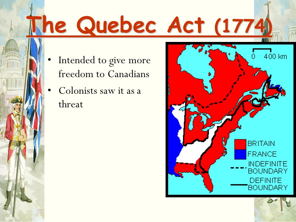 The Quebec Act (1774) Intended to give more freedom to Canadians