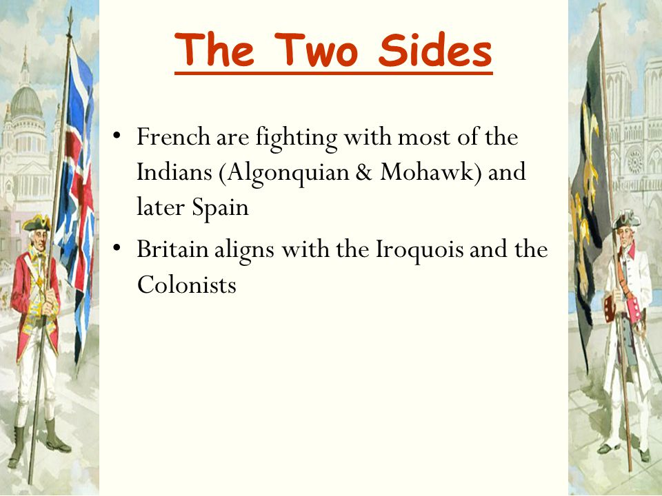 The Two Sides French are fighting with most of the Indians (Algonquian & Mohawk) and later Spain.