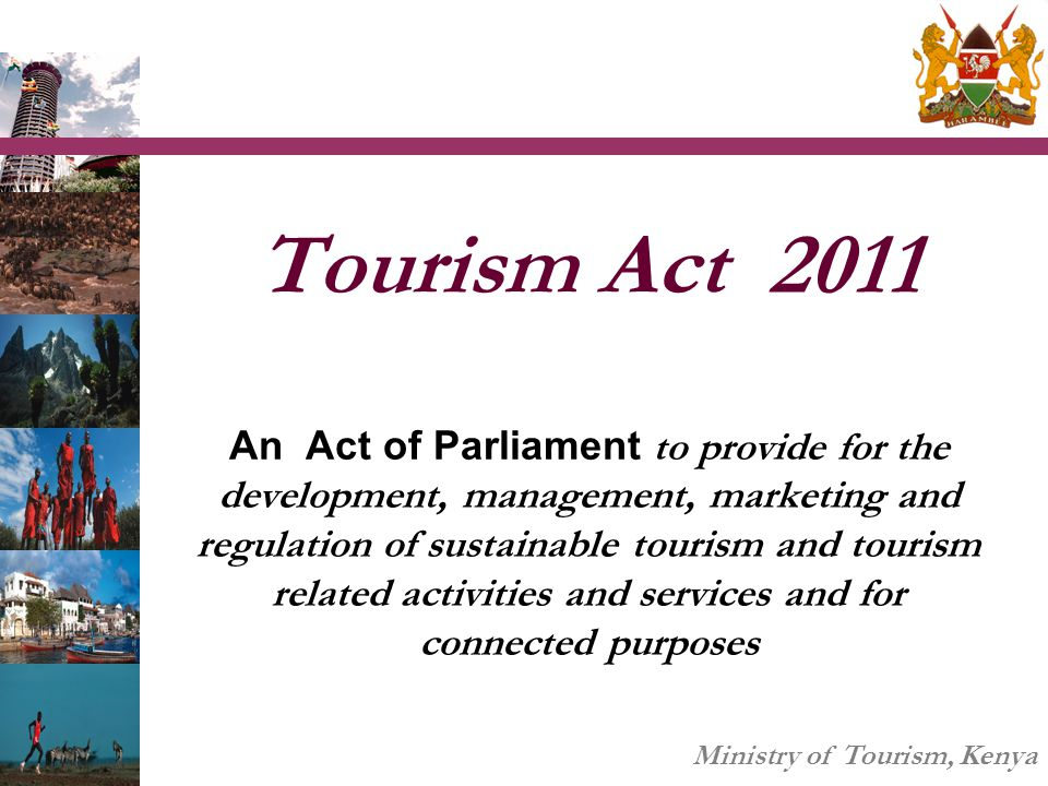 Tourism Act 2011 An Act of Parliament to provide for the development, management, marketing and regulation of sustainable tourism and tourism related activities and services and for connected purposes